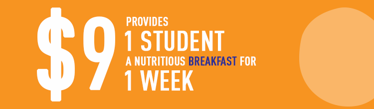 $9 provides 1 student with a nutritious breakfast for 1 week